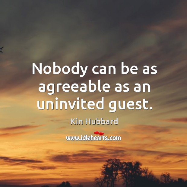 Nobody can be as agreeable as an uninvited guest. Image