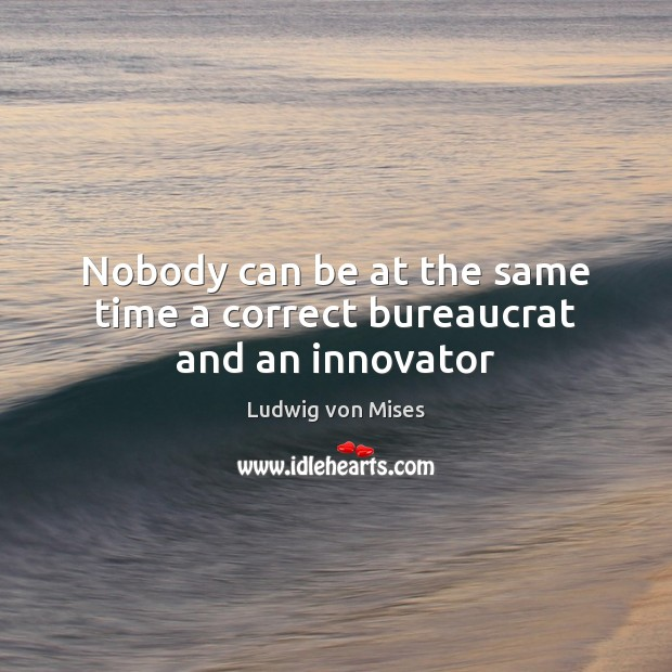Nobody can be at the same time a correct bureaucrat and an innovator Image