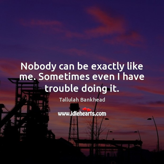 Nobody can be exactly like me. Sometimes even I have trouble doing it. Image