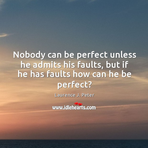 Nobody can be perfect unless he admits his faults, but if he has faults how can he be perfect? Image