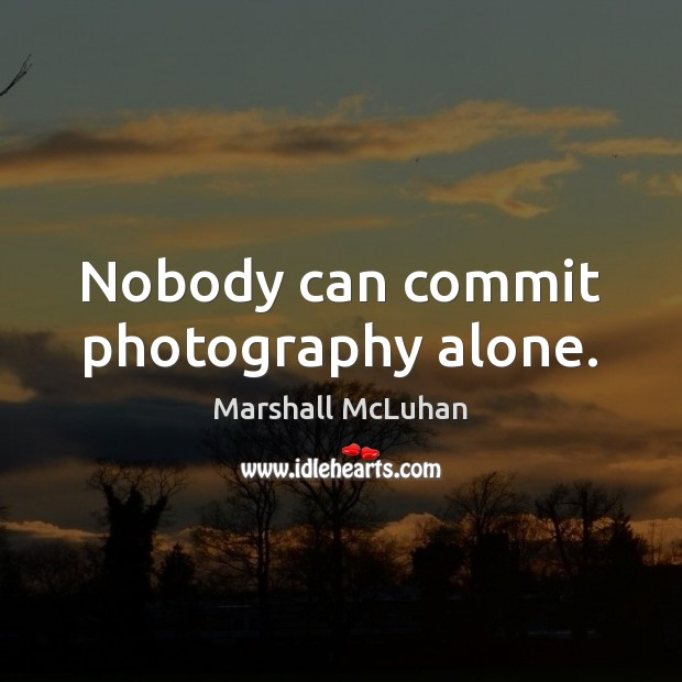 Nobody can commit photography alone. Marshall McLuhan Picture Quote