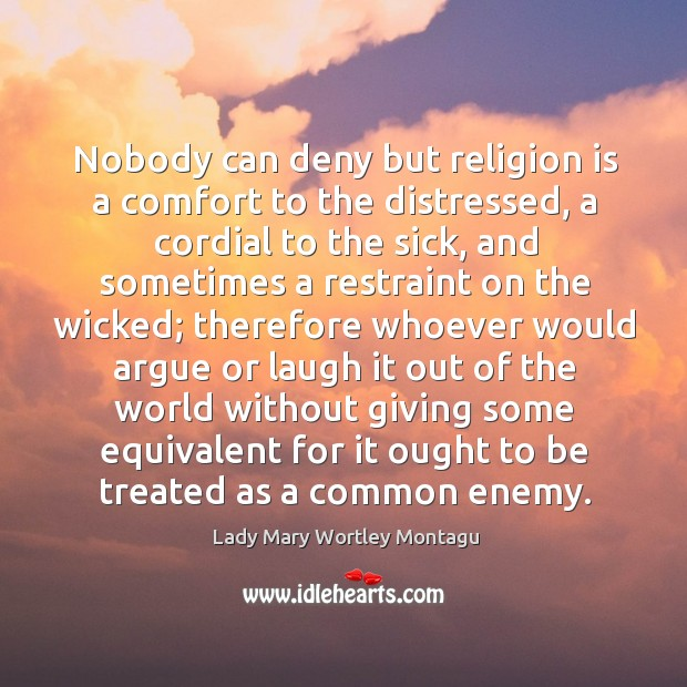 Nobody can deny but religion is a comfort to the distressed, a cordial to the sick Image