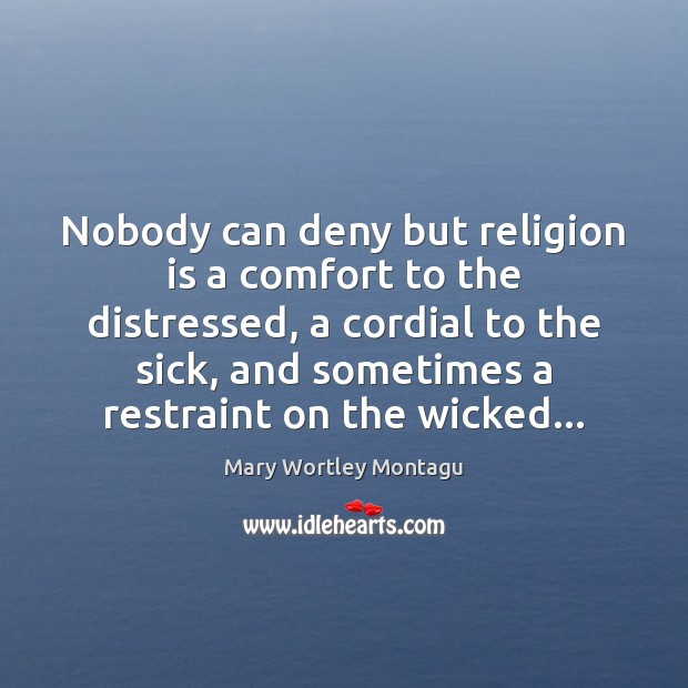 Nobody can deny but religion is a comfort to the distressed, a Mary Wortley Montagu Picture Quote