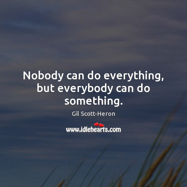 Nobody can do everything, but everybody can do something. Gil Scott-Heron Picture Quote