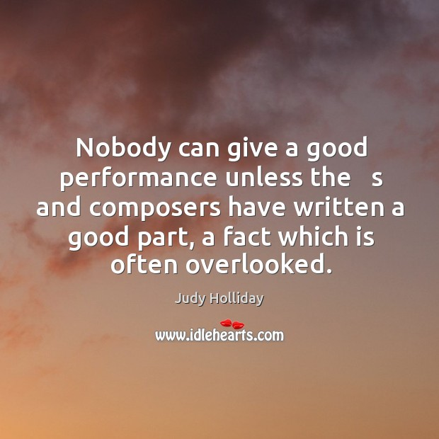 Nobody can give a good performance unless the   s and composers have written a good part, a fact which is often overlooked. Judy Holliday Picture Quote