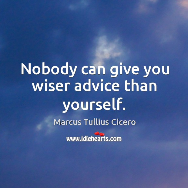 Nobody can give you wiser advice than yourself. Image