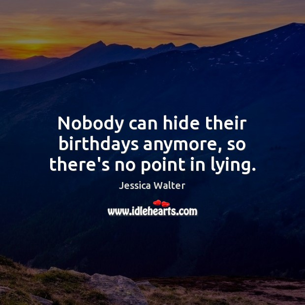 Nobody can hide their birthdays anymore, so there's no point in lying. Image