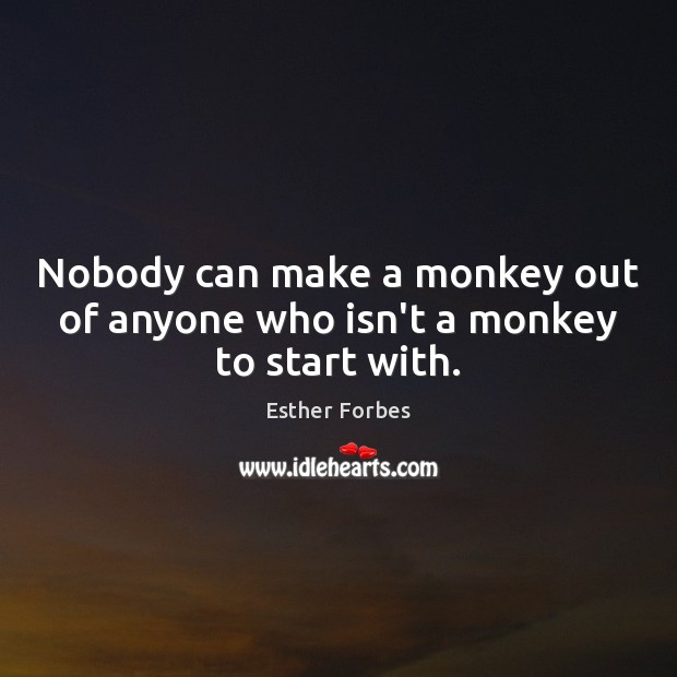 Nobody can make a monkey out of anyone who isn't a monkey to start with. Image