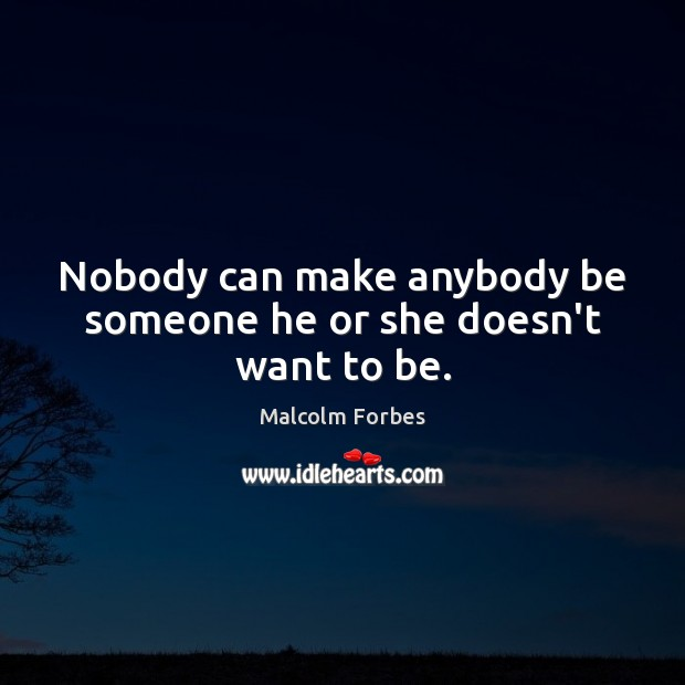 Nobody can make anybody be someone he or she doesn't want to be. Malcolm Forbes Picture Quote
