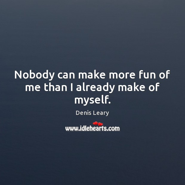 Nobody can make more fun of me than I already make of myself. Denis Leary Picture Quote