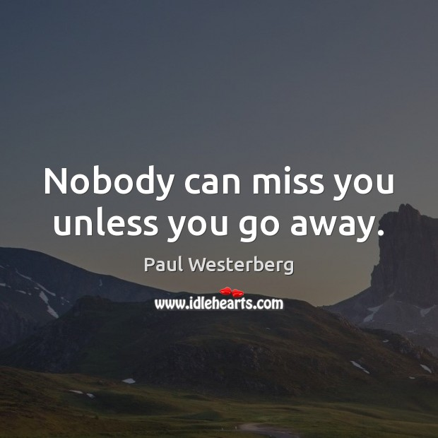 Nobody can miss you unless you go away. Paul Westerberg Picture Quote