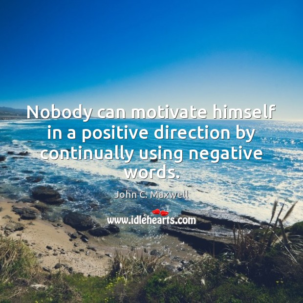 Image, Nobody can motivate himself in a positive direction by continually using negative words.