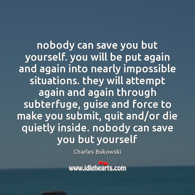 Nobody can save you but yourself. you will be put again and Charles Bukowski Picture Quote