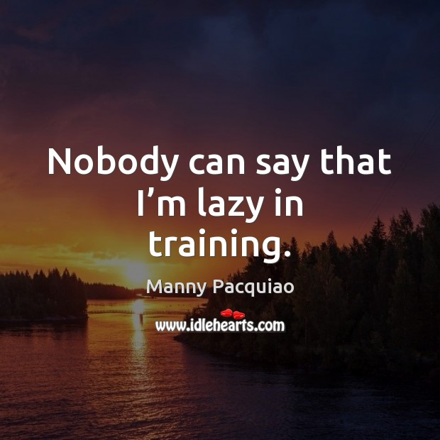 Nobody can say that I'm lazy in training. Manny Pacquiao Picture Quote
