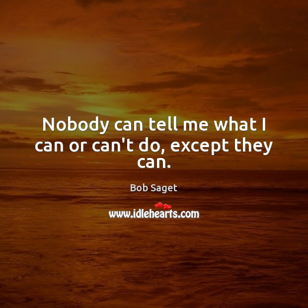 Nobody can tell me what I can or can't do, except they can. Bob Saget Picture Quote