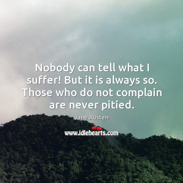 Nobody can tell what I suffer! but it is always so. Those who do not complain are never pitied. Image