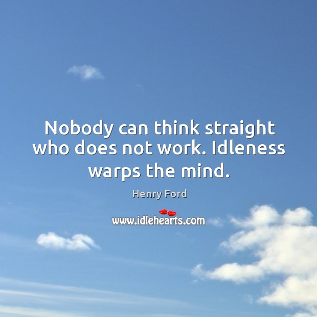 Image, Nobody can think straight who does not work. Idleness warps the mind.