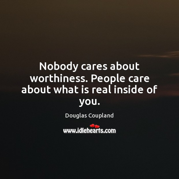 Nobody cares about worthiness. People care about what is real inside of you. Image