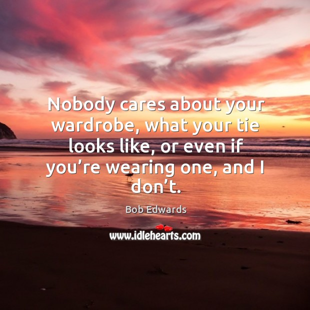 Nobody cares about your wardrobe, what your tie looks like, or even if you're wearing one, and I don't. Bob Edwards Picture Quote