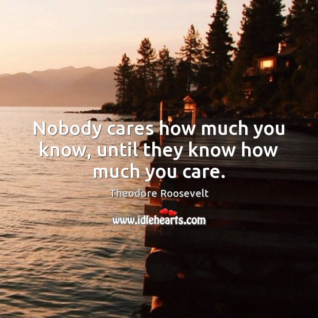 Image, Nobody cares how much you know, until they know how much you care.