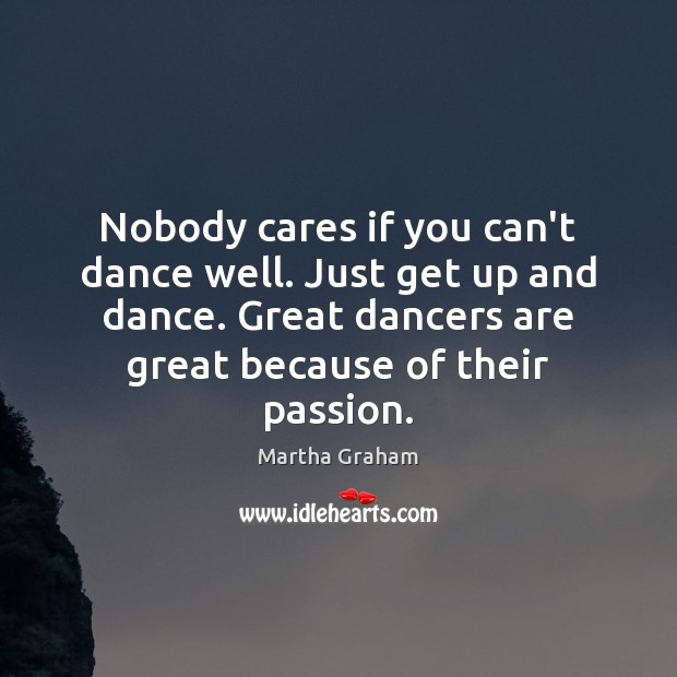 Nobody cares if you can't dance well. Just get up and dance. Martha Graham Picture Quote