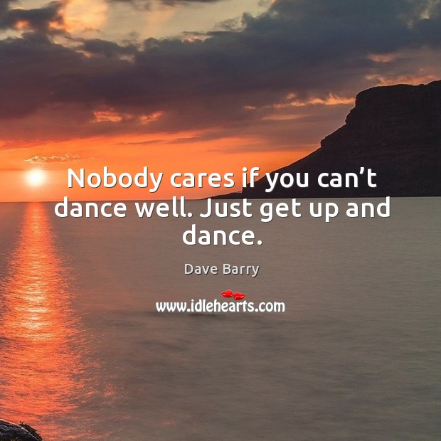 Nobody cares if you can't dance well. Just get up and dance. Image