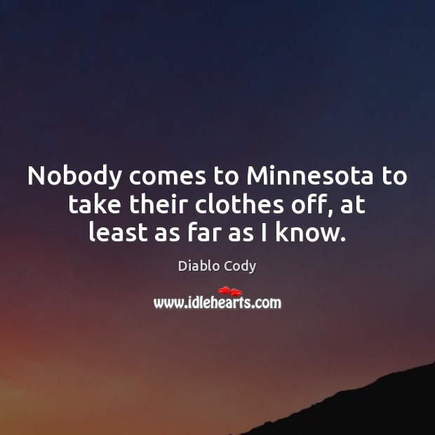 Image, Nobody comes to Minnesota to take their clothes off, at least as far as I know.