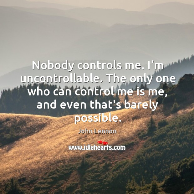 Image, Nobody controls me. I'm uncontrollable. The only one who can control me