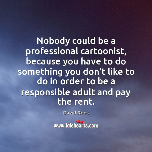 Nobody could be a professional cartoonist, because you have to do something David Rees Picture Quote