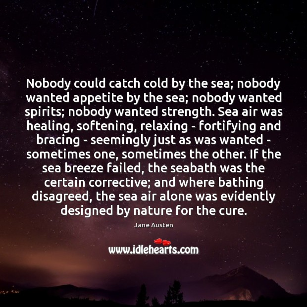 Nobody could catch cold by the sea; nobody wanted appetite by the Jane Austen Picture Quote