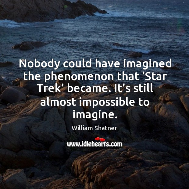 Nobody could have imagined the phenomenon that 'star trek' became. It's still almost impossible to imagine. Image