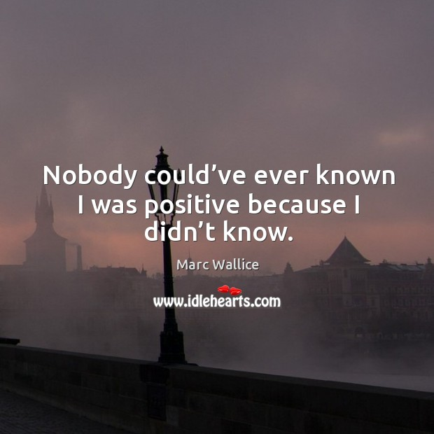 Nobody could've ever known I was positive because I didn't know. Marc Wallice Picture Quote
