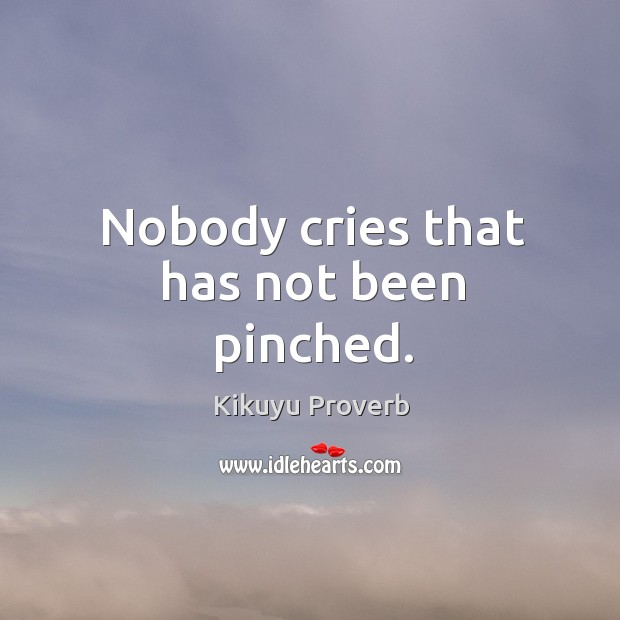Nobody cries that has not been pinched. Kikuyu Proverbs Image