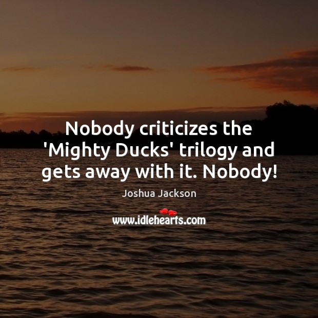 Nobody criticizes the 'Mighty Ducks' trilogy and gets away with it. Nobody! Joshua Jackson Picture Quote