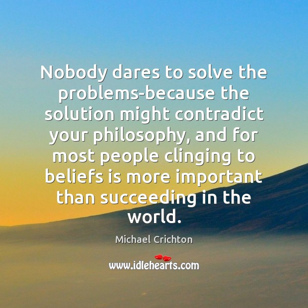 Nobody dares to solve the problems-because the solution might contradict your philosophy, Michael Crichton Picture Quote