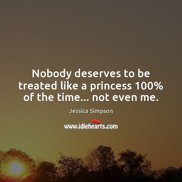 Nobody deserves to be treated like a princess 100% of the time… not even me. Image