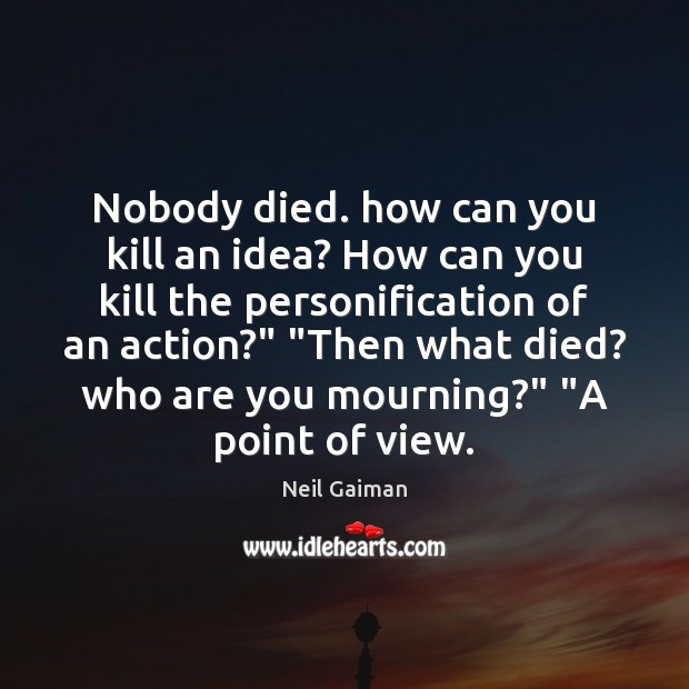 Nobody died. how can you kill an idea? How can you kill Image