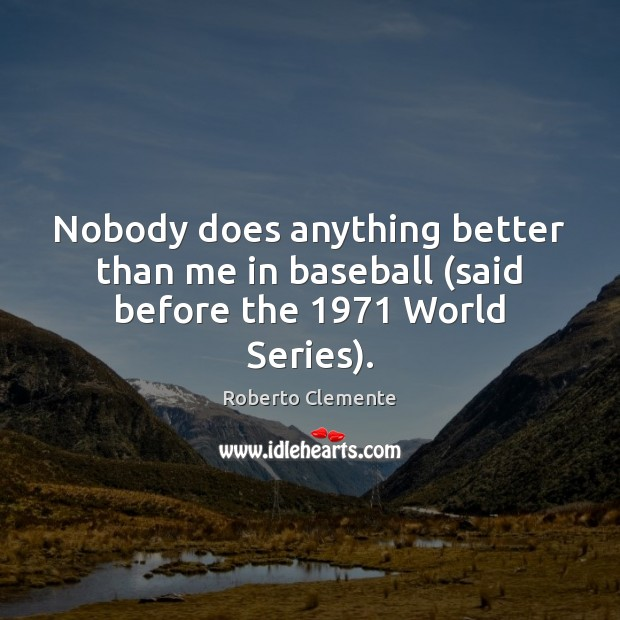 Nobody does anything better than me in baseball (said before the 1971 World Series). Image