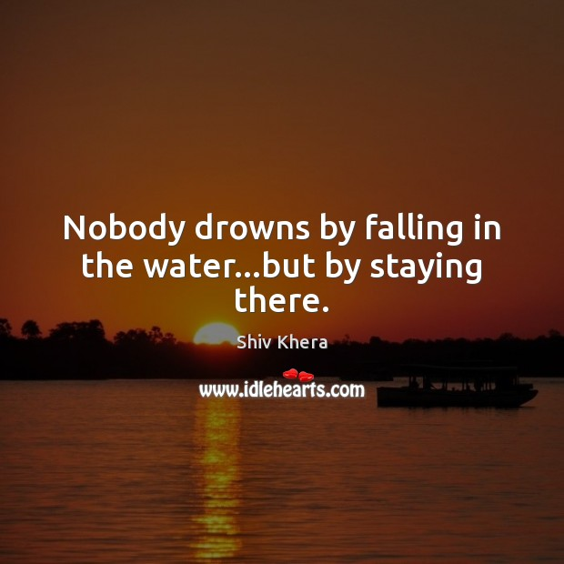 Nobody drowns by falling in the water…but by staying there. Shiv Khera Picture Quote