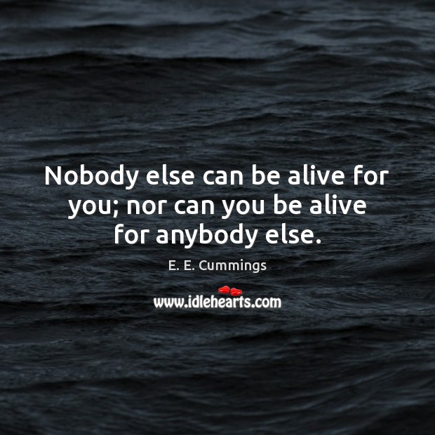 Image, Nobody else can be alive for you; nor can you be alive for anybody else.