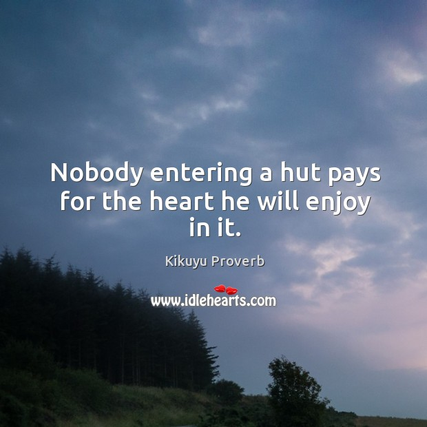 Nobody entering a hut pays for the heart he will enjoy in it. Kikuyu Proverbs Image