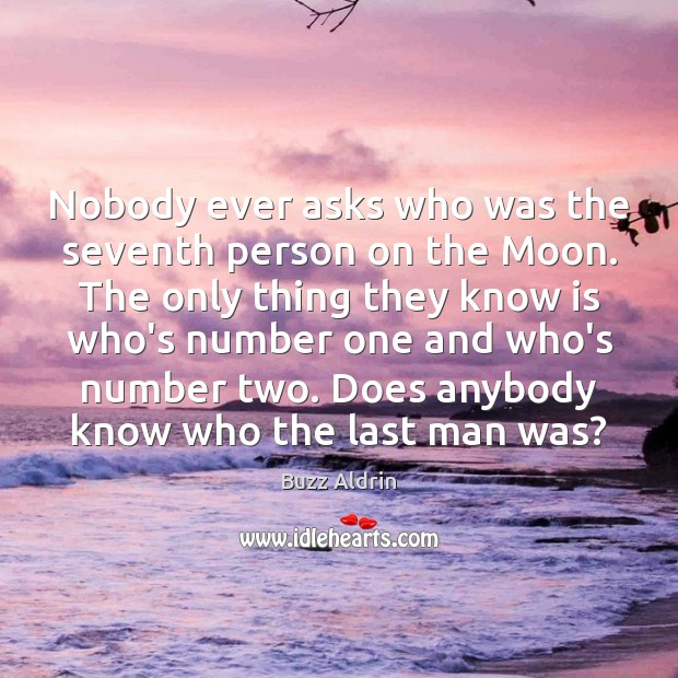 Nobody ever asks who was the seventh person on the Moon. The Buzz Aldrin Picture Quote