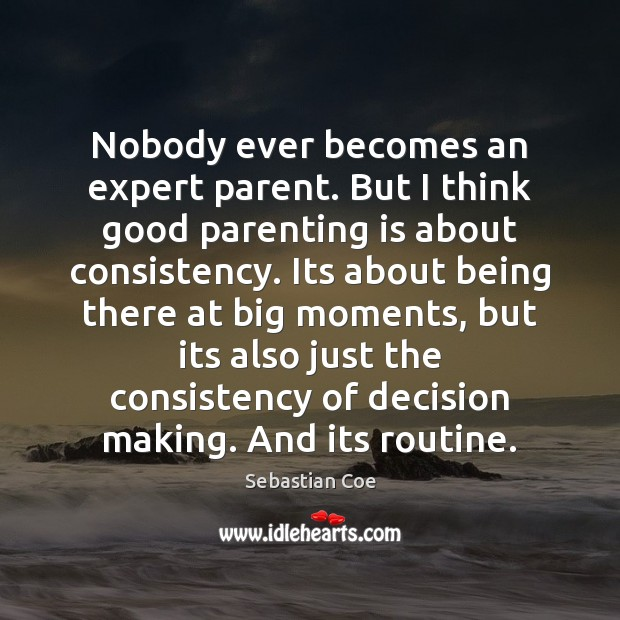 Nobody ever becomes an expert parent. But I think good parenting is Image