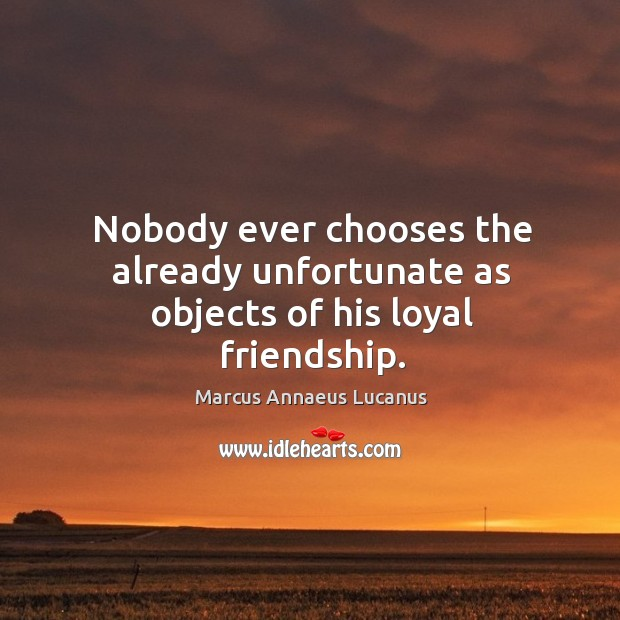 Nobody ever chooses the already unfortunate as objects of his loyal friendship. Image