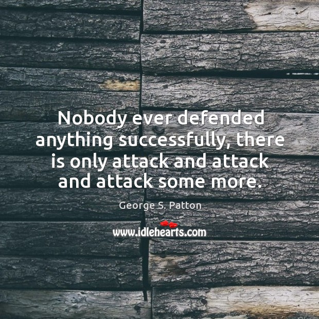 Image, Nobody ever defended anything successfully, there is only attack and attack and attack some more.