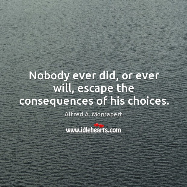 Nobody ever did, or ever will, escape the consequences of his choices. Image