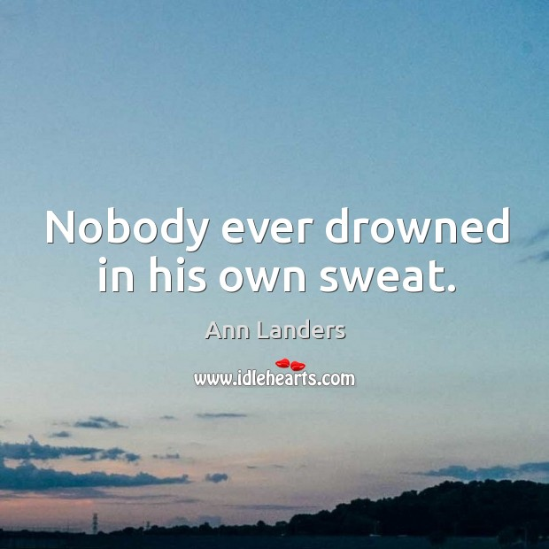 Image, Nobody ever drowned in his own sweat.