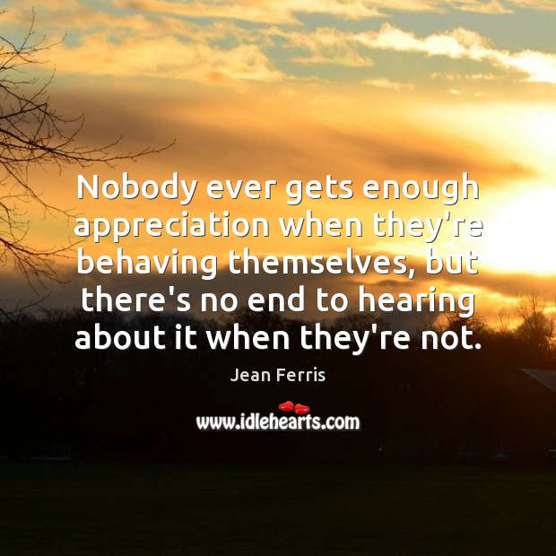 Image, Nobody ever gets enough appreciation when they're behaving themselves, but there's no