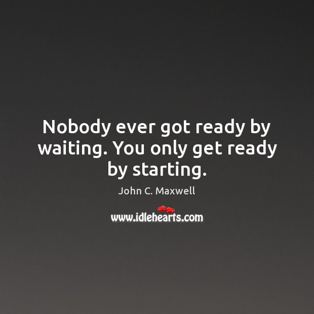 Nobody ever got ready by waiting. You only get ready by starting. Image