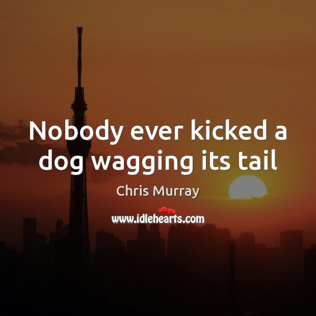 Nobody ever kicked a dog wagging its tail Chris Murray Picture Quote